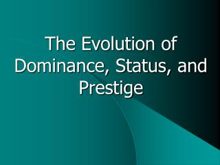 The Evolution of Dominance, Status, and Prestige