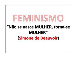 """FEMINISMO """"Não se nasce MULHER, torna-se MULHER"""" ( Simone de Beauvoir )"""