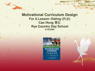 Motivational Curriculum Design  For A Lesson--Dating ( 约会 ) Cao Hong  曹红 Rye Country Day School