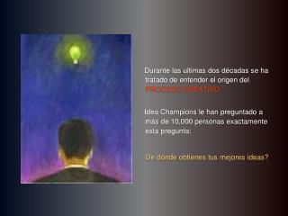 Durante las ultimas dos d cadas se ha tratado de entender el origen del PROCESO CREATIVO.       Idea Champions le han pr