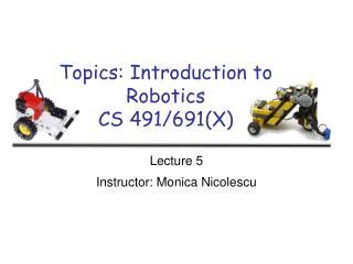Topics: Introduction to Robotics CS 491/691(X)
