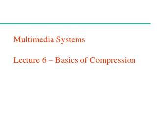 Multimedia Systems  Lecture 6 – Basics of Compression