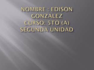 Nombre : Edison González curso: 5to (A) S egunda Unidad