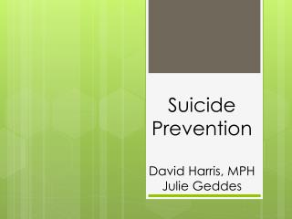 Suicide Prevention David Harris, MPH Julie Geddes