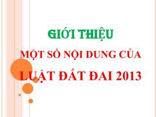 GIỚI THIỆU MỘT SỐ NỘI DUNG CỦA LUẬT ĐẤT ĐAI 2013