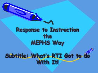 Response to Instruction the  MEPHS Way Subtitle: What's RTI Got to do With It!