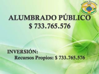 ALUMBRADO PÚBLICO $ 733.765.576 INVERSIÓN: Recursos Propios: $ 733.765.576