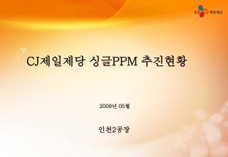 CJ 제일제당 싱글 PPM  추진현황