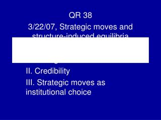 QR 38 3/22/07, Strategic moves and structure-induced equilibria I. Strategic moves II. Credibility