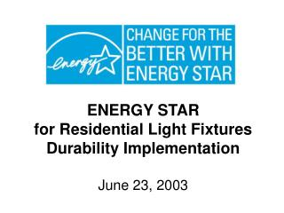 ENERGY STAR  for Residential Light Fixtures Durability Implementation June 23, 2003