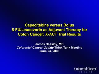 James Cassidy, MD Colorectal Cancer Update  Think Tank Meeting June 24, 2005