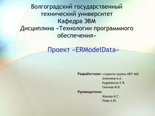 Проект « ERModelData » Разработчики :  студенты группы ИВТ-462 Алеников  A.A. Кудреватых Е.В.