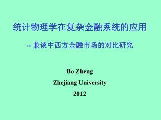 统计物理学在复杂金融系统的应用 --  兼谈中西方金融市场的对比研究 Bo Zheng Zhejiang University 2012