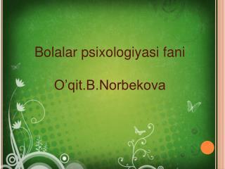 Bolalar psixologiyasi fani O'qit.B.Norbekova