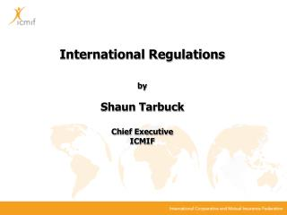 International Regulations by Shaun Tarbuck Chief Executive ICMIF