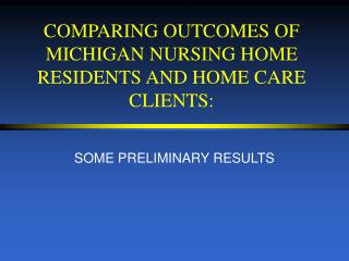 COMPARING OUTCOMES OF MICHIGAN NURSING HOME RESIDENTS AND HOME CARE CLIENTS: