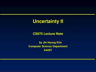 Uncertainty II CS570 Lecture Note by Jin Hyung Kim Computer Science Department KAIST