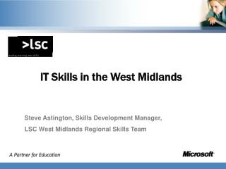 IT Skills in the West Midlands Steve Astington, Skills Development Manager,