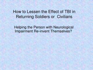 How to Lessen the Effect of TBI in Returning Soldiers or  Civilians
