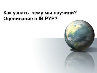 Как узнать  чему мы научили?  Оценивание в  IB PYP ?