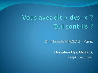 Vous avez dit «dys-» ? Qui sont-ils ? Dr. Michèle MAZEAU ,  Paris