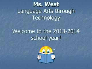 Ms. West Language Arts through Technology Welcome to the 2013-2014 school year!