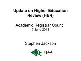 Update on Higher Education Review (HER) Academic Registrar Council 7 June 2013