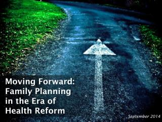 Moving Forward: Family Planning in the Era  of Health  Reform