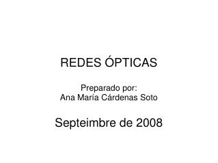 REDES ÓPTICAS Preparado por: Ana María Cárdenas Soto Septeimbre de 2008