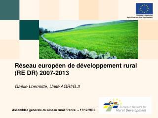 Réseau européen de développement rural (RE DR)  2007-2013 Gaëlle Lhermitte, Unité AGRI/G.3