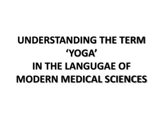 UNDERSTANDING THE TERM 'YOGA'  IN THE LANGUGAE OF  MODERN MEDICAL SCIENCES