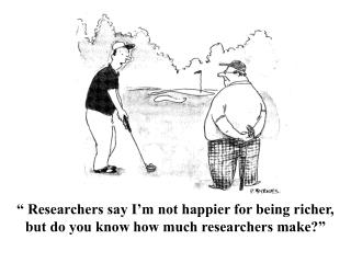 """ Researchers say I'm not happier for being richer, but do you know how much researchers make?"""