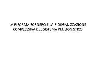 LA RIFORMA FORNERO E LA RIORGANIZZAZIONE COMPLESSIVA DEL SISTEMA PENSIONISTICO