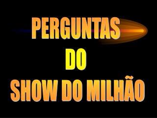 PERGUNTAS  DO  SHOW DO MILHÃO