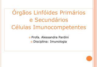 Órgãos Linfóides Primários  e Secundários Células Imunocompetentes Profa. Alessandra Pardini