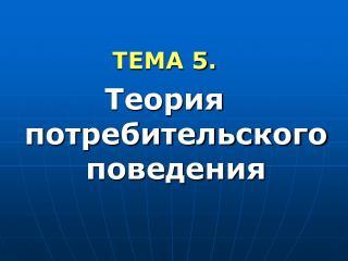 ТЕМА  5 .  Теория потребительского поведения