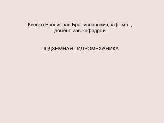 Квеско Бронислав Брониславович, к.ф.-м-н., доцент, зав.кафедрой ПОДЗЕМНАЯ ГИДРОМЕХАНИКА