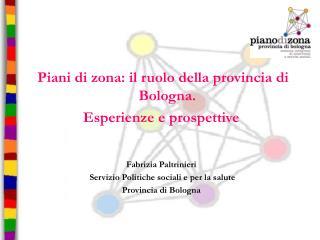 Piani di zona: il ruolo della provincia di Bologna. Esperienze e prospettive Fabrizia Paltrinieri