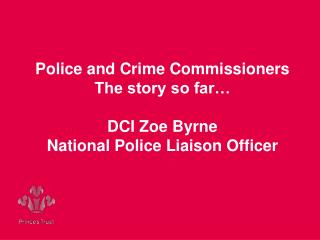 Police and Crime Commissioners The story so far… DCI Zoe Byrne National Police Liaison Officer