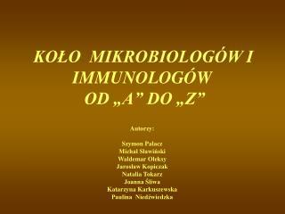 """KOŁO  MIKROBIOLOGÓW I IMMUNOLOGÓW  OD """"A"""" DO """"Z"""" Autorzy: Szymon Palacz Michał Sławiński"""