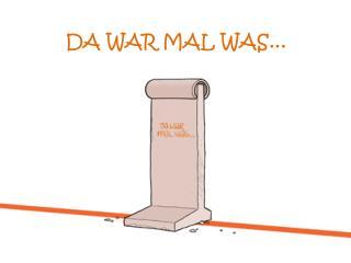 DA WAR MAL WAS...