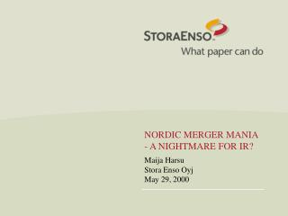 NORDIC MERGER MANIA - A NIGHTMARE FOR IR? Maija Harsu Stora Enso Oyj May 29, 2000