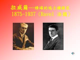 拉威爾 — 精確的瑞士鐘錶匠  1875-1937 (Ravel  法國 )