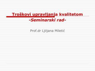 Troškovi upravljanja kvalitetom -Seminarski rad- Prof . dr Ljiljana Miletić