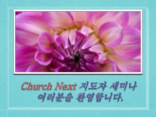 Church Next  지도자 세미나 여러분을 환영합니다 .