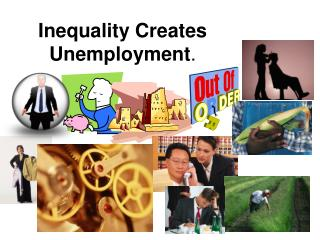 Inequality Creates Unemployment .