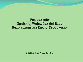 Posiedzenie  Opolskiej Wojewódzkiej Rady Bezpieczeństwa Ruchu Drogowego Opole, dnia 27.02. 2013 r.