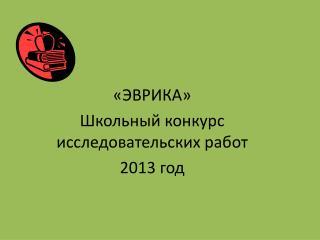 «ЭВРИКА» Школьный конкурс исследовательских работ 2013  год