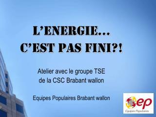L'Energie…  c'est pas fini?! Atelier avec le groupe TSE  de la CSC Brabant wallon