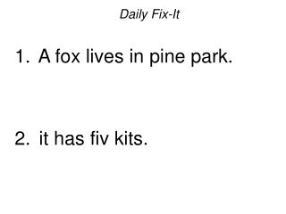 Daily Fix-It   A fox lives in pine park.    it has fiv kits.